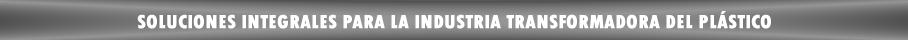 Soluciones integrales para la industria transformadora del plastico